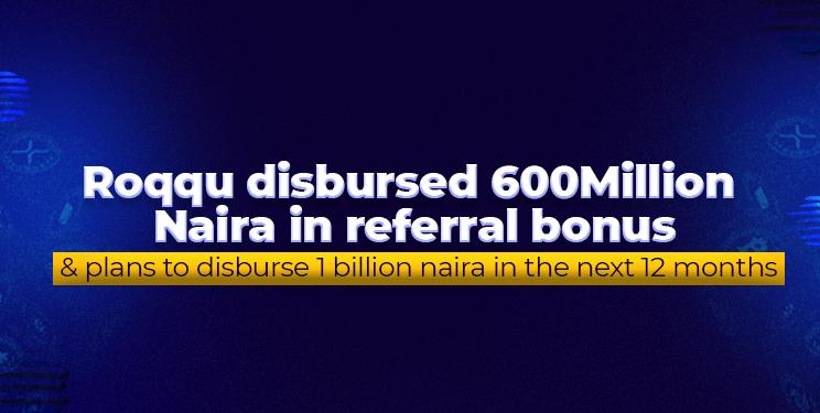 Roqqu disbursed N600 million in referral bonus and plans to disburse N1 billion in the next 12 months